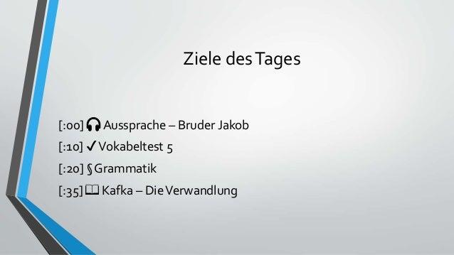 Ziele desTages [:00] 🎧 Aussprache – Bruder Jakob [:10] ✔Vokabeltest 5 [:20] § Grammatik [:35] 📖 Kafka – DieVerwandlung