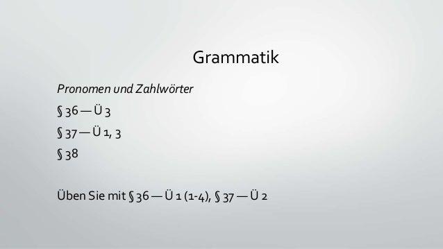 Grammatik Pronomen und Zahlwörter § 36 — Ü 3 § 37 — Ü 1, 3 § 38 Üben Sie mit § 36 — Ü 1 (1-4), § 37 — Ü 2