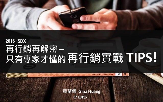 再行銷再解密 – 只有專家才懂的 2016 SDX 黃蘭儀 Gina Huang 再行銷實戰 TIPS!