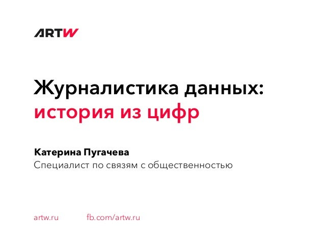Журналистика данных: история из цифр Катерина Пугачева Специалист по связям с общественностью artw.ru fb.com/artw.ru