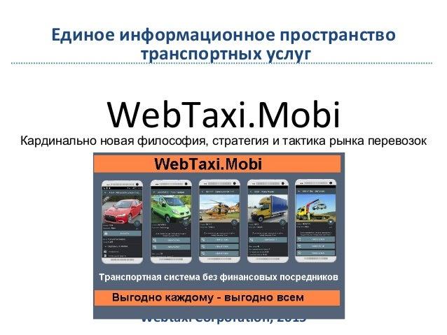 WebTaxi.Mobi Webtaxi Corporation, 2015 Единое информационное пространство транспортных услуг Кардинально новая философия, ...