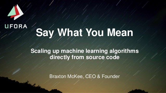 Say What You Mean Braxton McKee, CEO & Founder Scaling up machine learning algorithms directly from source code