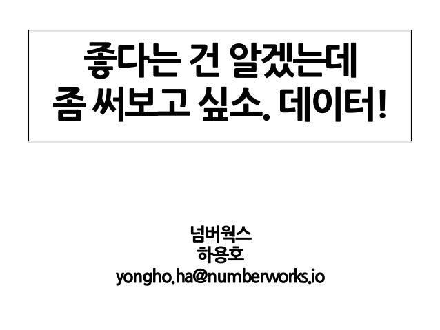 좋다는 건 알겠는데 좀 써보고 싶소. 데이터! 넘버웍스 하용호 yongho.ha@numberworks.io