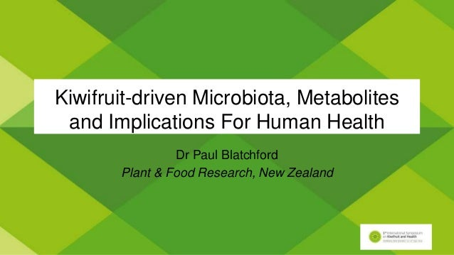 Kiwifruit-driven Microbiota, Metabolites and Implications For Human Health Dr Paul Blatchford Plant & Food Research, New Z...