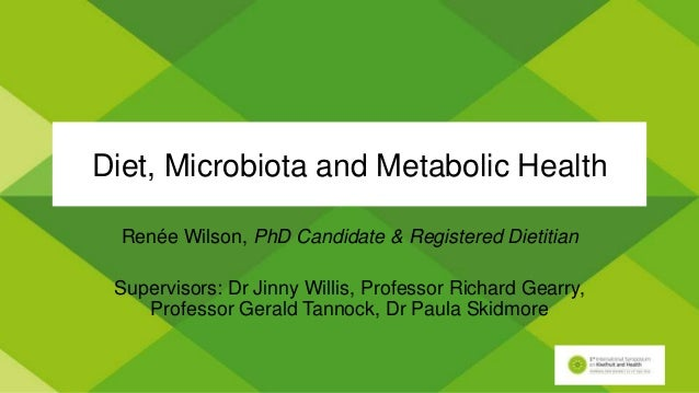 Diet, Microbiota and Metabolic Health Renée Wilson, PhD Candidate & Registered Dietitian Supervisors: Dr Jinny Willis, Pro...