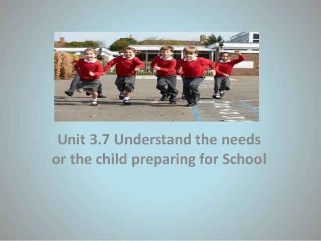 Unit 3.7 Understand the needs or the child preparing for School