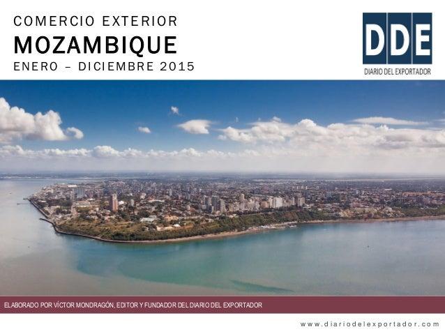 COMERCIO EXTERIOR MOZAMBIQUE ENERO – DIC IEMBRE 2015 w w w . d i a r i o d e l e x p o r t a d o r . c o m ELABORADO POR V...