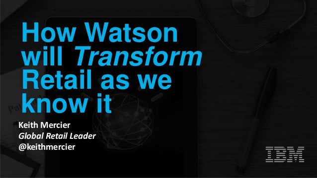 How Watson will Transform Retail as we know it Keith Mercier Global Retail Leader @keithmercier