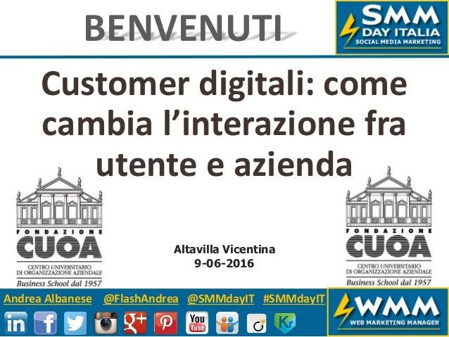 Andrea Albanese @FlashAndrea @SMMdayIT #SMMdayIT Customer digitali: come cambia l'interazione fra utente e azienda BENVENU...