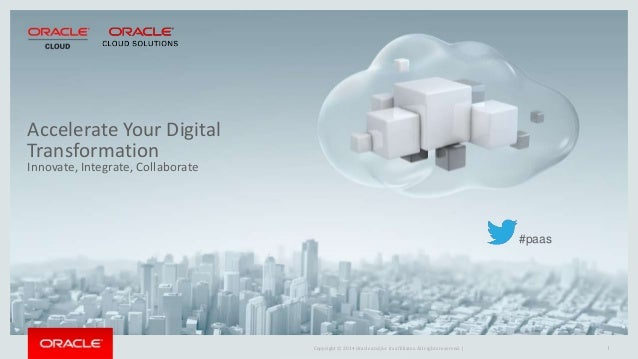 Copyright © 2014 Oracle and/or its affiliates. All rights reserved. | 1 Accelerate Your Digital Transformation Innovate, I...