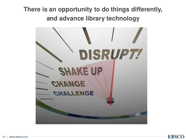 | www.ebsco.com10 There is an opportunity to do things differently, and advance library technology