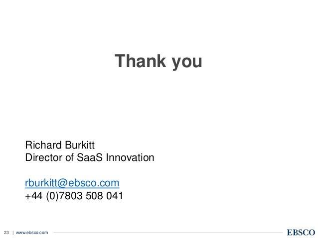 | www.ebsco.com23 Thank you Richard Burkitt Director of SaaS Innovation rburkitt@ebsco.com +44 (0)7803 508 041