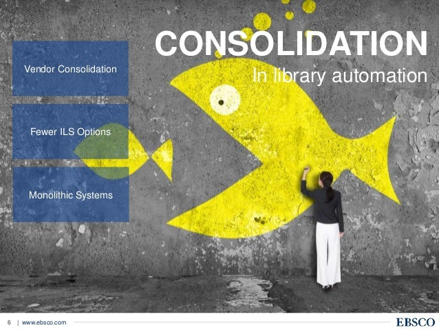 | www.ebsco.com6 CONSOLIDATION In library automationVendor Consolidation Fewer ILS Options Monolithic Systems
