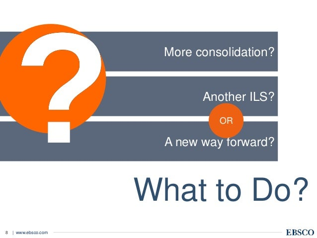 | www.ebsco.com8 A new way forward? Another ILS? More consolidation? What to Do? OR