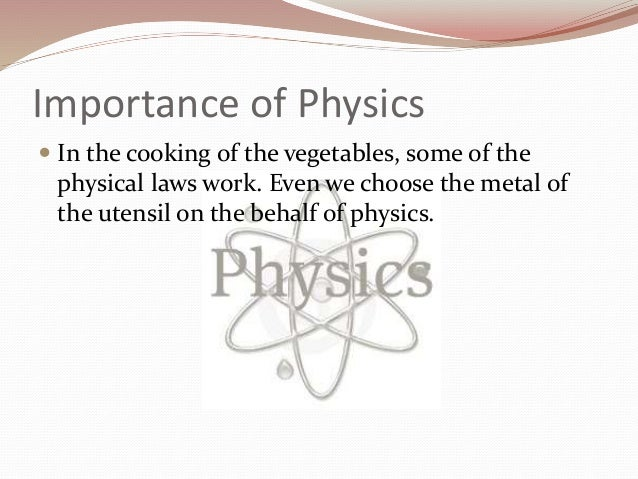 the importance of physics Physics is second only to mathematics in the purity of its principles physics describes how the natural world works through applied mathematical formulas it deals with the fundamental.
