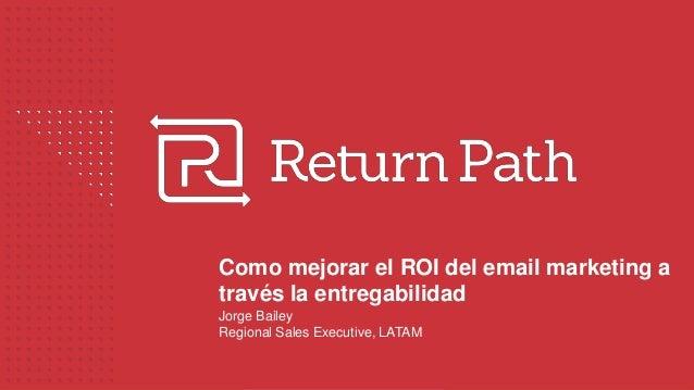 Como mejorar el ROI del email marketing a través la entregabilidad Jorge Bailey Regional Sales Executive, LATAM
