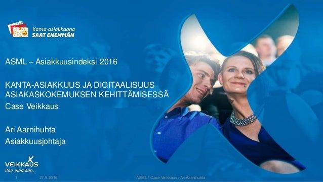 ASML – Asiakkuusindeksi 2016 KANTA-ASIAKKUUS JA DIGITAALISUUS ASIAKASKOKEMUKSEN KEHITTÄMISESSÄ Case Veikkaus Ari Aarnihuht...
