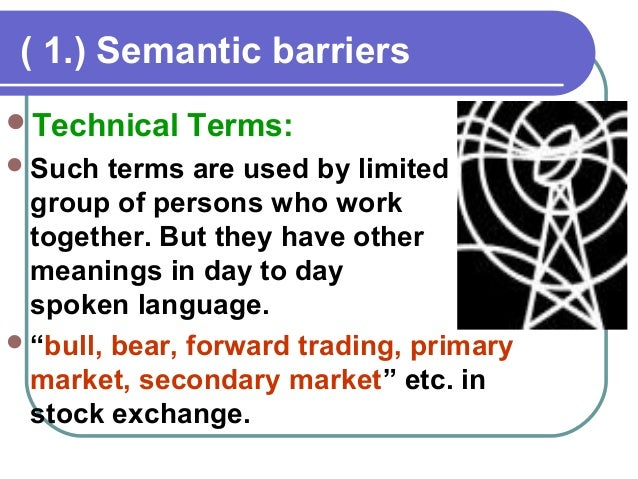 semantic barrier Mechanical communication barriers are technical sources of interference in the communication process a mechanical barrier stems from a problem in machinery or instruments used to transmit the message.