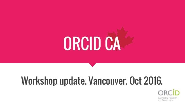 ORCID CA Workshop update. Vancouver. Oct 2016.