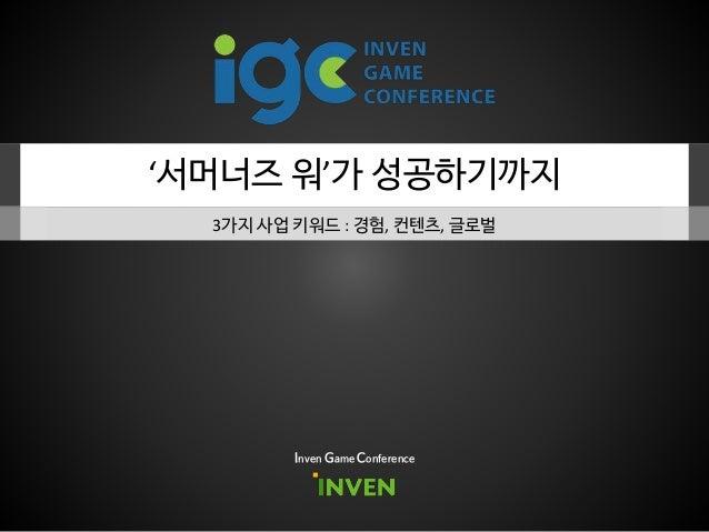 '서머너즈 워'가 성공하기까지 3가지 사업 키워드 : 경험, 컨텐츠, 글로벌 Inven Game Conference
