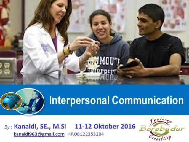 Interpersonal Communication By : Kanaidi, SE., M.Si 11-12 Oktober 2016 kanaidi963@gmail.com HP.08122353284