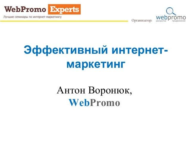 Эффективный интернет- маркетинг Антон Воронюк, WebPromo
