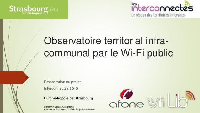 Observatoire territorial infra- communal par le Wi-Fi public Présentation du projet Interconnectés 2016 Eurométropole de S...