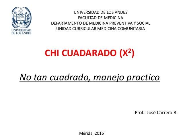 CHI CUADARADO (X2) No tan cuadrado, manejo practico UNIVERSIDAD DE LOS ANDES FACULTAD DE MEDICINA DEPARTAMENTO DE MEDICINA...