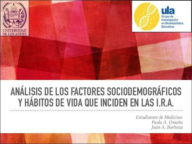 ANÁLISIS DE LOS FACTORES SOCIODEMOGRÁFICOS Y HÁBITOS DE VIDA QUE INCIDEN EN LAS I.R.A. Estudiantes de Medicina: Paola A. O...