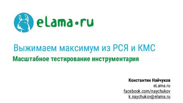 Выжимаем максимум из РСЯ и КМС Масштабное тестирование инструментария Константин Найчуков eLama.ru facebook.com/naychukov ...