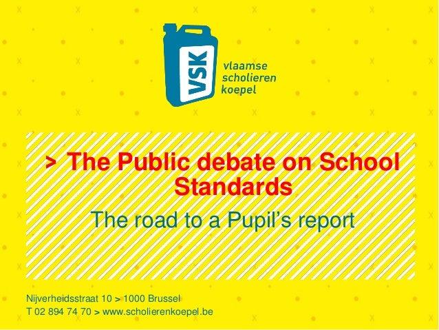 Nijverheidsstraat 10 > 1000 Brussel T 02 894 74 70 > www.scholierenkoepel.be The Public debate on School Standards The roa...