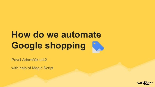 Pavol Adamčák ui42 with help of Magic Script How do we automate Google shopping