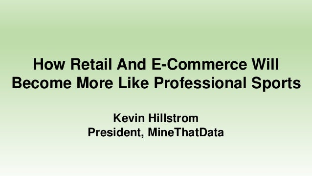 How Retail And E-Commerce Will Become More Like Professional Sports Kevin Hillstrom President, MineThatData