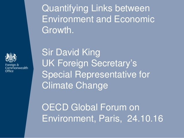 Quantifying Links between Environment and Economic Growth. Sir David King UK Foreign Secretary's Special Representative fo...