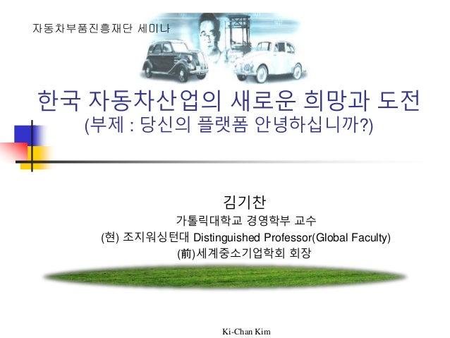 Ki-Chan Kim 한국 자동차산업의 새로운 희망과 도전 (부제 : 당신의 플랫폼 안녕하십니까?) 김기찬 가톨릭대학교 경영학부 교수 (현) 조지워싱턴대 Distinguished Professor(Global Facul...