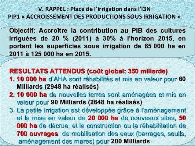 V. RAPPEL : Place de l'irrigation dans l'I3N PIP1 « ACCROISSEMENT DES PRODUCTIONS SOUS IRRIGATION » 17 Objectif: Accroître...