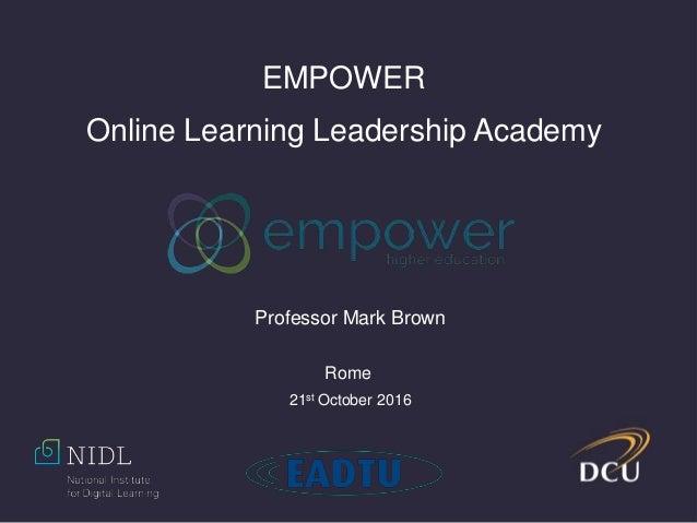 EMPOWER Online Learning Leadership Academy Professor Mark Brown Rome 21st October 2016