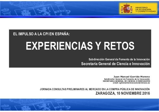 Juan Manuel Garrido Moreno Subdirector General de Fomento de la Innovación SECRETARIA GENERAL DE CIENCIA E INNOVACIÓN emai...