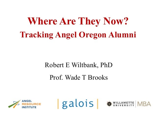 Where Are They Now? Tracking Angel Oregon Alumni Robert E Wiltbank, PhD Prof. Wade T Brooks