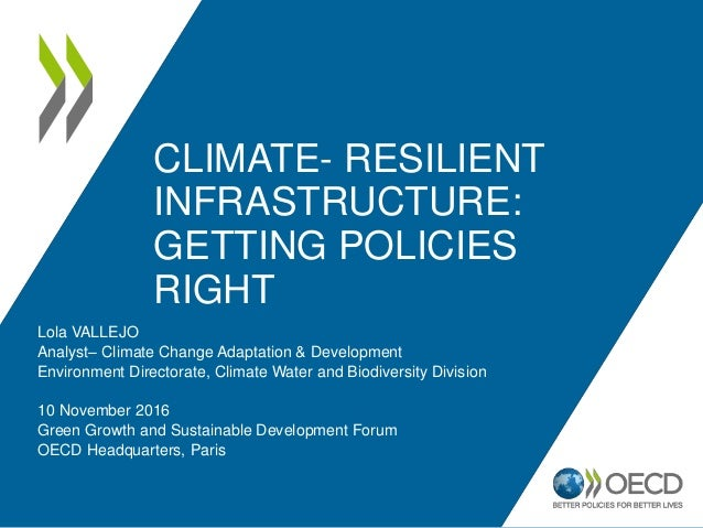 CLIMATE- RESILIENT INFRASTRUCTURE: GETTING POLICIES RIGHT Lola VALLEJO Analyst– Climate Change Adaptation & Development En...