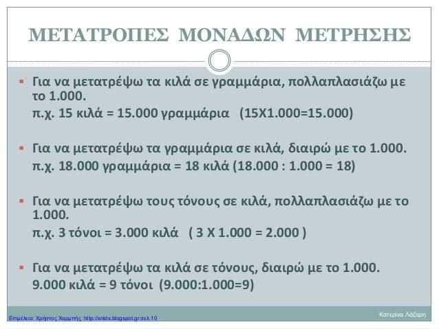 ΜΕΤΑΤΡΟΠΕΣ ΜΟΝΑΔΩΝ ΜΕΤΡΗΣΗΣ  Για να μετατρέψω τα κιλά σε γραμμάρια, πολλαπλασιάζω με το 1.000. π.χ. 15 κιλά = 15.000 γραμ...