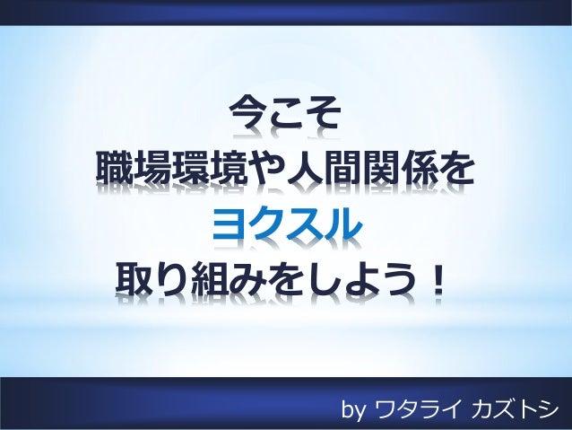 by ワタライ カズトシ 今こそ 職場環境や人間関係を ヨクスル 取り組みをしよう!