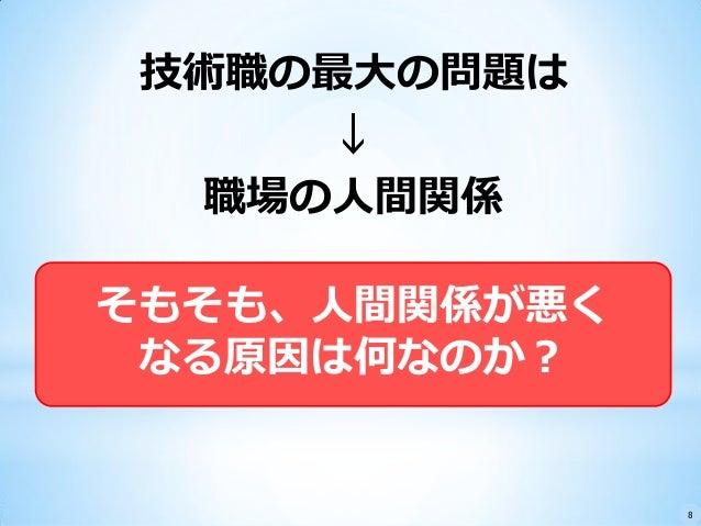 技術職の最大の問題は ↓ 職場の人間関係 そもそも、人間関係が悪く なる原因は何なのか? 8