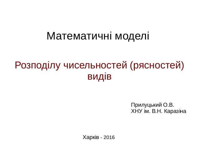 Математичні моделі Розподілу чисельностей (рясностей) видів Прилуцький О.В. ХНУ ім. В.Н. Каразіна Харків - 2016