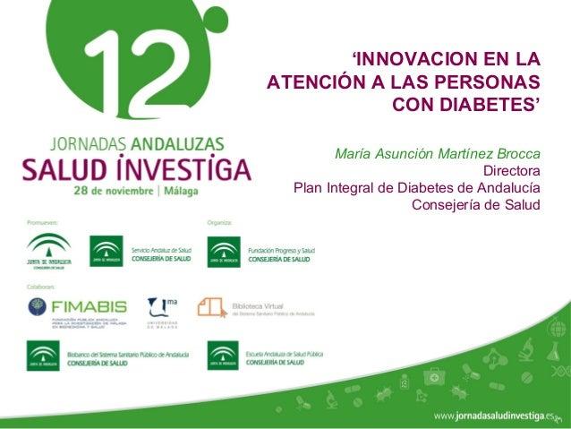 www.jornadasaludinvestiga.es 'INNOVACION EN LA ATENCIÓN A LAS PERSONAS CON DIABETES' María Asunción Martínez Brocca Direct...