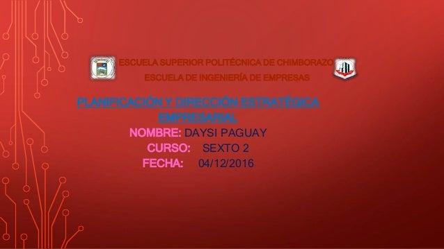 PLANIFICACIÓN Y DIRECCIÓN ESTRATÉGICA EMPRESARIAL NOMBRE: DAYSI PAGUAY CURSO: SEXTO 2 FECHA: 04/12/2016 ESCUELA SUPERIOR P...