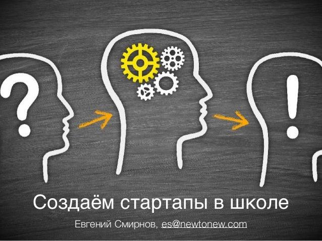 Создаём стартапы в школе Евгений Смирнов, es@newtonew.com