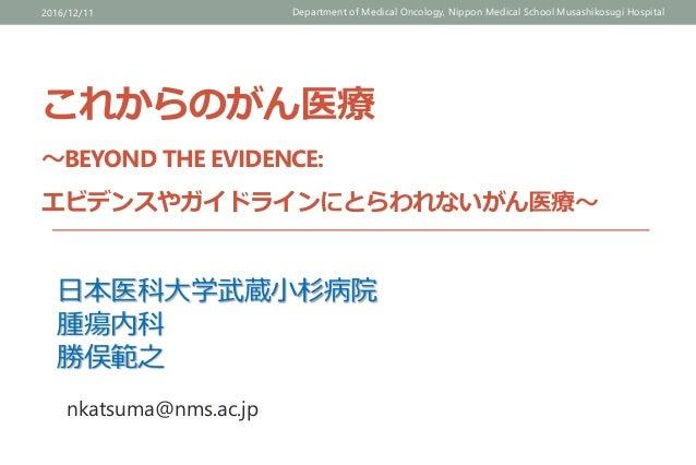 これからのがん医療 ~BEYOND THE EVIDENCE: エビデンスやガイドラインにとらわれないがん医療~ 2016/12/11 Department of Medical Oncology, Nippon Medical School ...
