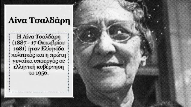 Λίνα Τσαλδάρη H Λίνα Τσαλδάρη (1887 - 17 Οκτωβρίου 1981) ήταν Ελληνίδα πολιτικός και η πρώτη γυναίκα υπουργός σε ελληνική ...