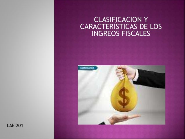 CLASIFICACION Y CARACTERÍSTICAS DE LOS INGREOS FISCALES LAE 201